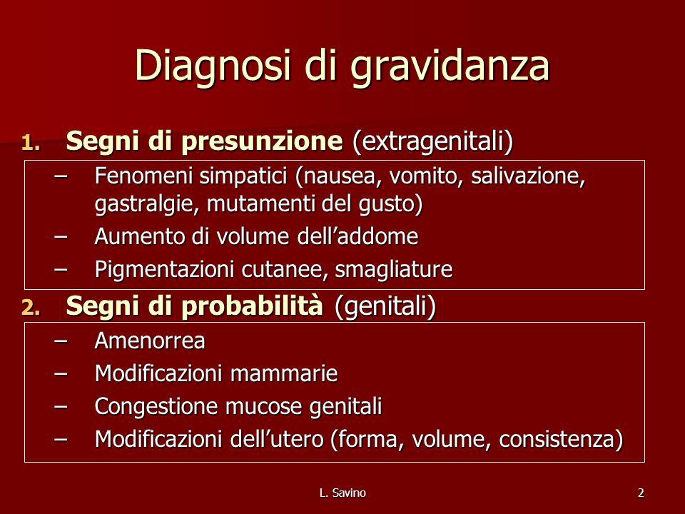 L. Savino2 Diagnosi di gravidanza 1. Segni di presunzione (extragenitali) –Fenomeni simpatici (nausea, vomito, salivazione, gastralgie, mutamenti del