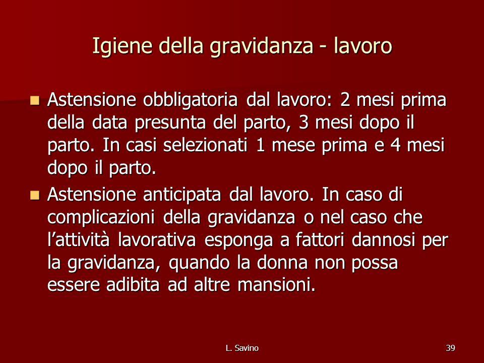 L. Savino39 Igiene della gravidanza - lavoro Astensione obbligatoria dal lavoro: 2 mesi prima della data presunta del parto, 3 mesi dopo il parto. In