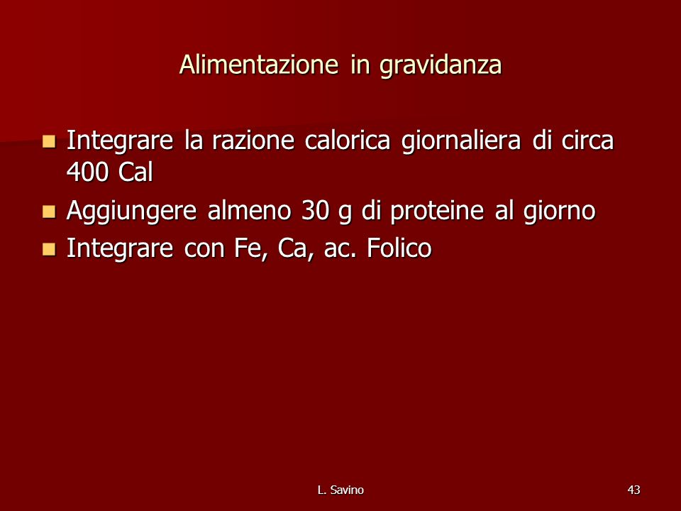 L. Savino43 Alimentazione in gravidanza Integrare la razione calorica giornaliera di circa 400 Cal Integrare la razione calorica giornaliera di circa