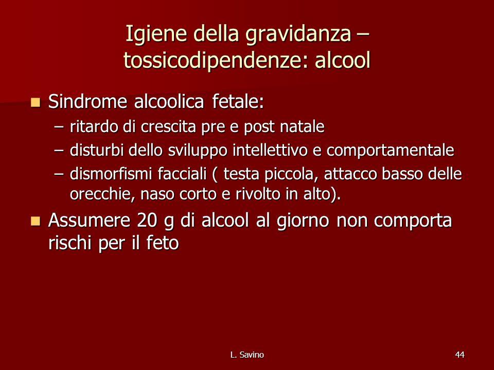 L. Savino44 Igiene della gravidanza – tossicodipendenze: alcool Sindrome alcoolica fetale: Sindrome alcoolica fetale: –ritardo di crescita pre e post