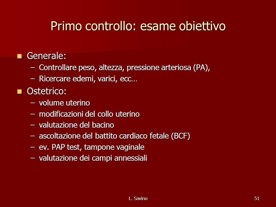 L. Savino51 Primo controllo: esame obiettivo Generale: Generale: –Controllare peso, altezza, pressione arteriosa (PA), –Ricercare edemi, varici, ecc…