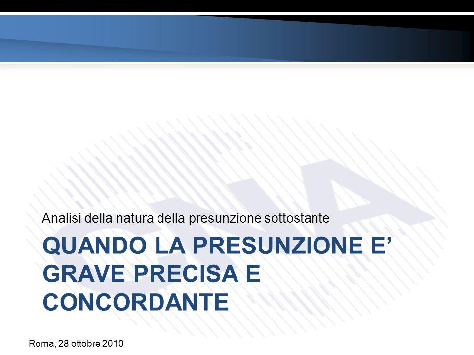 QUANDO LA PRESUNZIONE E GRAVE PRECISA E CONCORDANTE Analisi della natura della presunzione sottostante Roma, 28 ottobre 2010