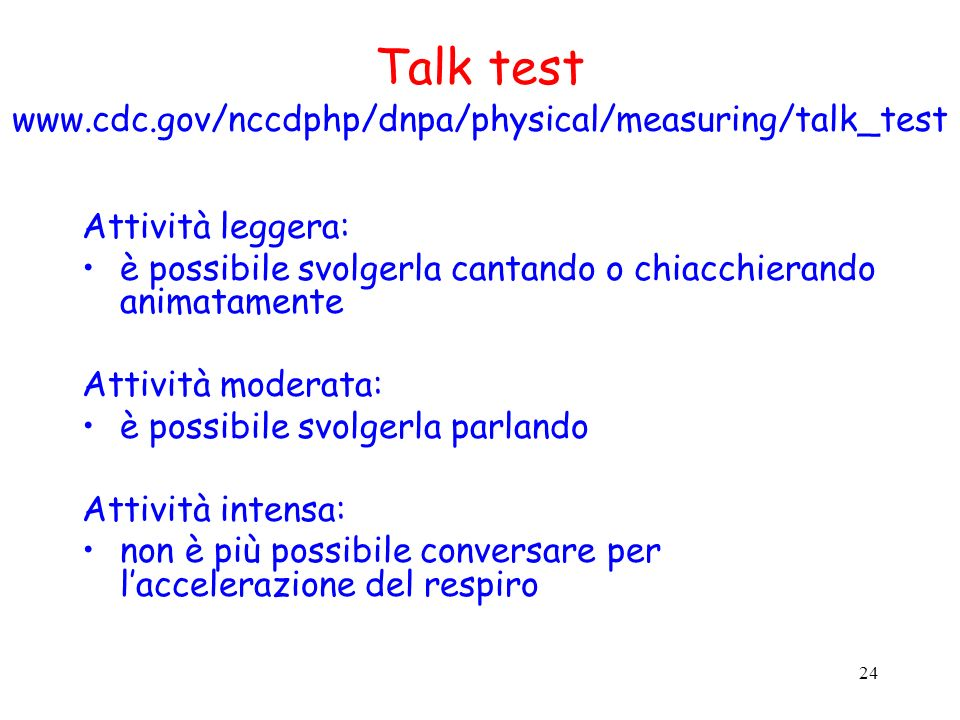 24 Talk test www.cdc.gov/nccdphp/dnpa/physical/measuring/talk_test Attività leggera: è possibile svolgerla cantando o chiacchierando animatamente Atti