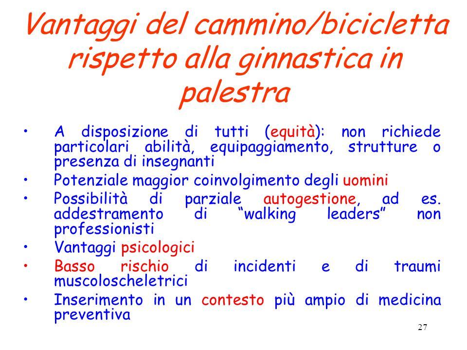 27 Vantaggi del cammino/bicicletta rispetto alla ginnastica in palestra A disposizione di tutti (equità): non richiede particolari abilità, equipaggia