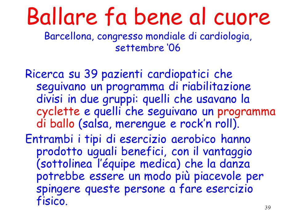 39 Ballare fa bene al cuore Barcellona, congresso mondiale di cardiologia, settembre 06 Ricerca su 39 pazienti cardiopatici che seguivano un programma
