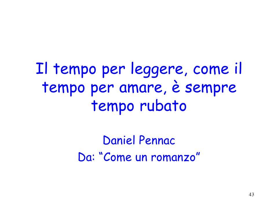 43 Il tempo per leggere, come il tempo per amare, è sempre tempo rubato Daniel Pennac Da: Come un romanzo