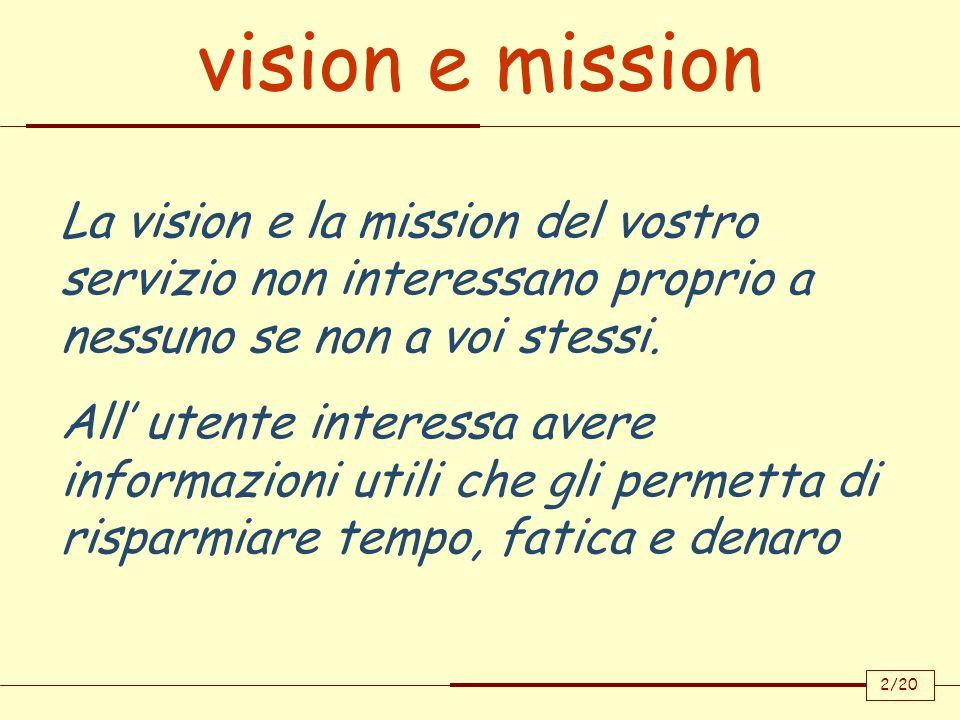 2/20 vision e mission La vision e la mission del vostro servizio non interessano proprio a nessuno se non a voi stessi. All utente interessa avere inf