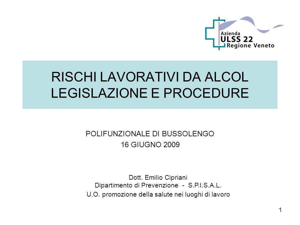 1 RISCHI LAVORATIVI DA ALCOL LEGISLAZIONE E PROCEDURE POLIFUNZIONALE DI BUSSOLENGO 16 GIUGNO 2009 Dott. Emilio Cipriani Dipartimento di Prevenzione -