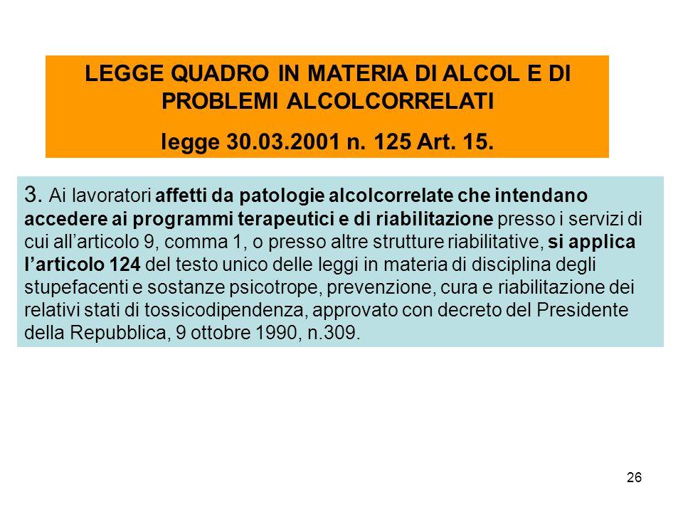 26 LEGGE QUADRO IN MATERIA DI ALCOL E DI PROBLEMI ALCOLCORRELATI legge 30.03.2001 n. 125 Art. 15. 3. Ai lavoratori affetti da patologie alcolcorrelate