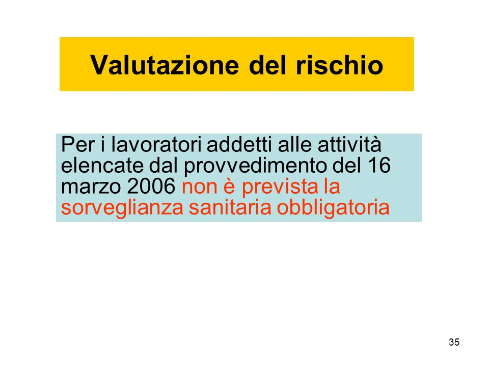 35 Valutazione del rischio Per i lavoratori addetti alle attività elencate dal provvedimento del 16 marzo 2006 non è prevista la sorveglianza sanitaria obbligatoria