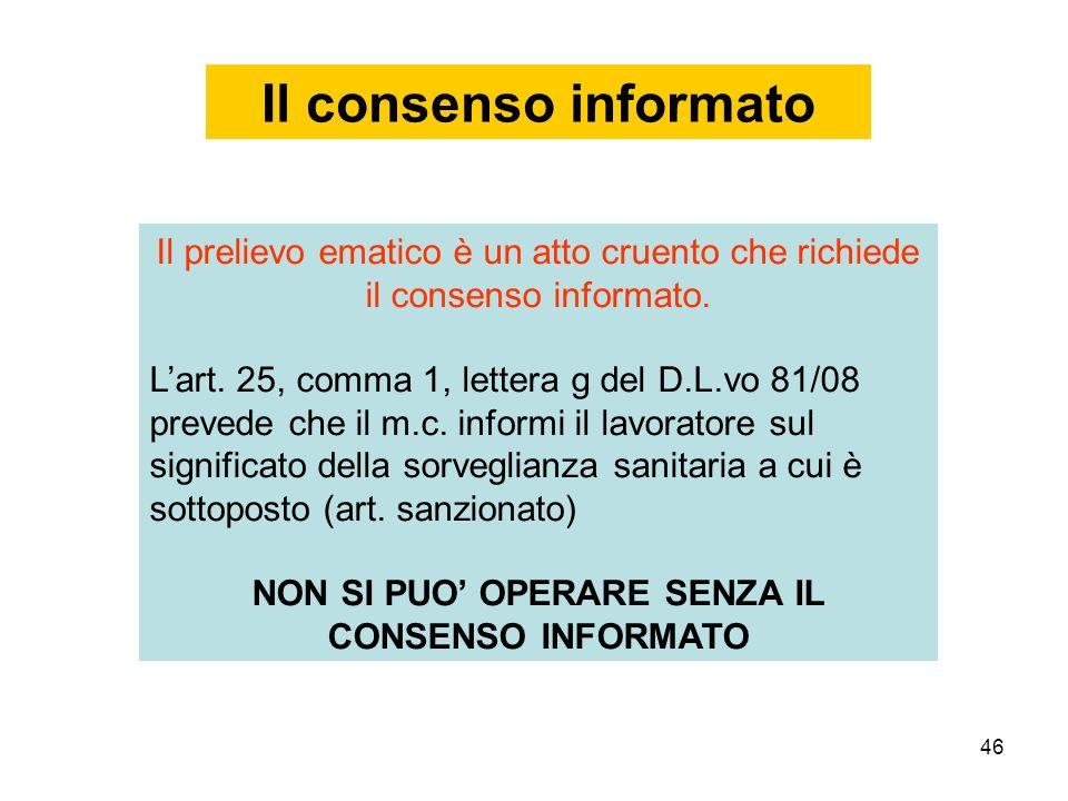 46 Il consenso informato Il prelievo ematico è un atto cruento che richiede il consenso informato. Lart. 25, comma 1, lettera g del D.L.vo 81/08 preve
