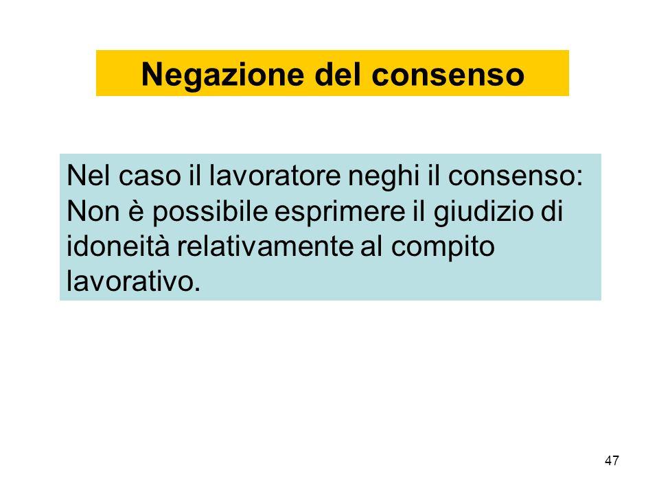 47 Negazione del consenso Nel caso il lavoratore neghi il consenso: Non è possibile esprimere il giudizio di idoneità relativamente al compito lavorativo.