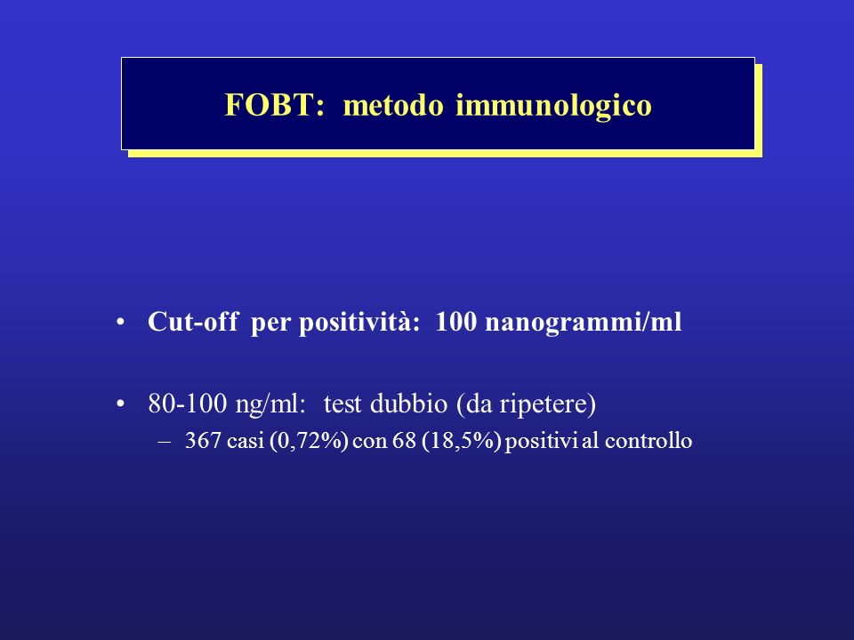 FOBT: metodo immunologico Cut-off per positività: 100 nanogrammi/ml 80-100 ng/ml: test dubbio (da ripetere) –367 casi (0,72%) con 68 (18,5%) positivi