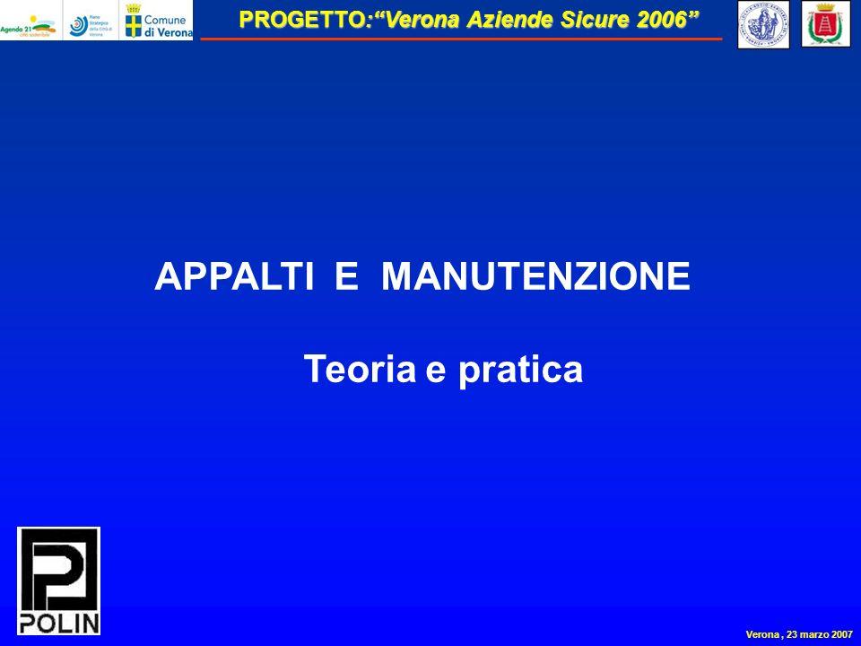 PROGETTO:Verona Aziende Sicure 2006 Verona, 23 marzo 2007 APPALTI E MANUTENZIONE Teoria e pratica
