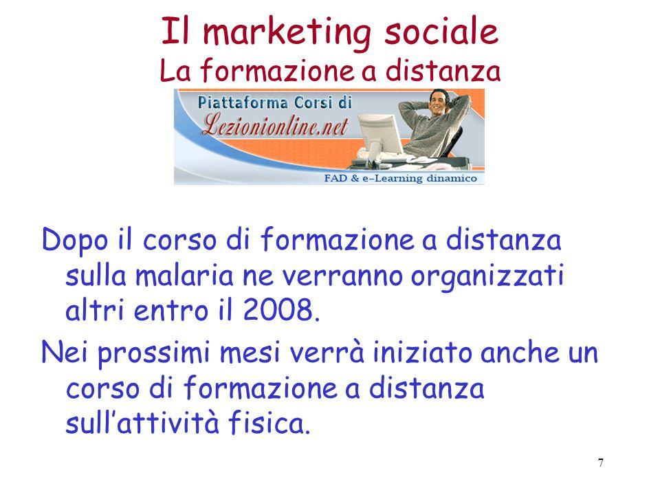 7 Il marketing sociale La formazione a distanza Dopo il corso di formazione a distanza sulla malaria ne verranno organizzati altri entro il 2008.