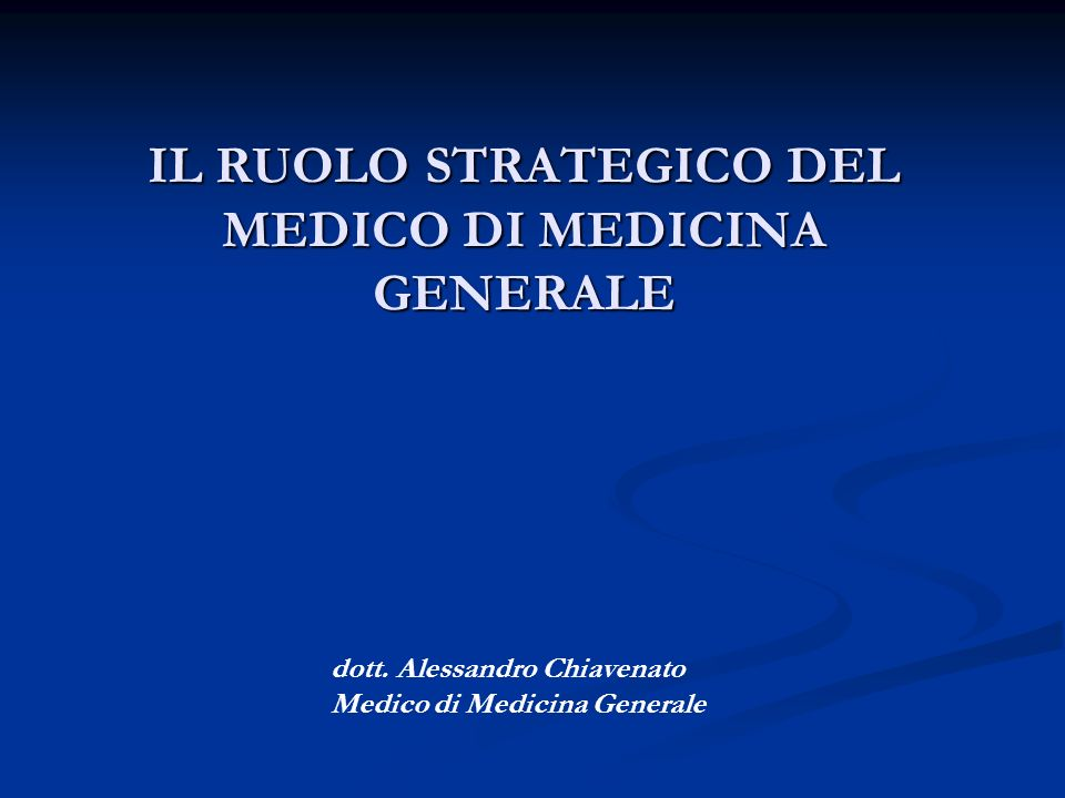 IL RUOLO STRATEGICO DEL MEDICO DI MEDICINA GENERALE dott. Alessandro Chiavenato Medico di Medicina Generale