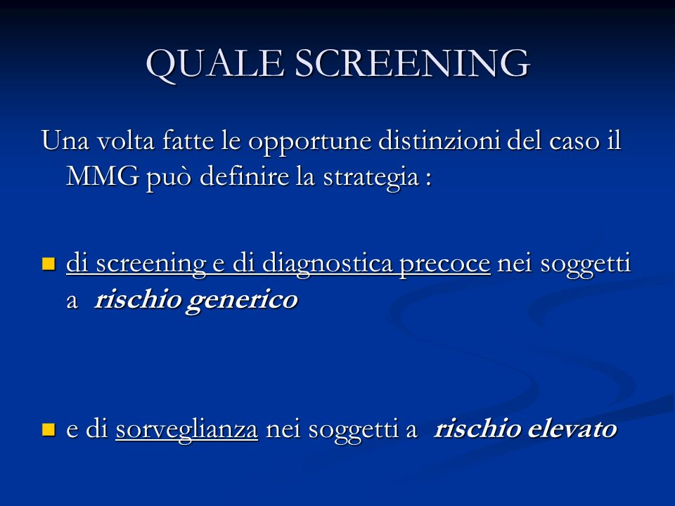 QUALE SCREENING Una volta fatte le opportune distinzioni del caso il MMG può definire la strategia : di screening e di diagnostica precoce nei soggett