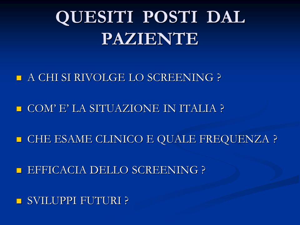 QUESITI POSTI DAL PAZIENTE A CHI SI RIVOLGE LO SCREENING ? A CHI SI RIVOLGE LO SCREENING ? COM E LA SITUAZIONE IN ITALIA ? COM E LA SITUAZIONE IN ITAL