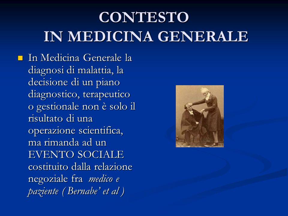 CONTESTO IN MEDICINA GENERALE In Medicina Generale la diagnosi di malattia, la decisione di un piano diagnostico, terapeutico o gestionale non è solo