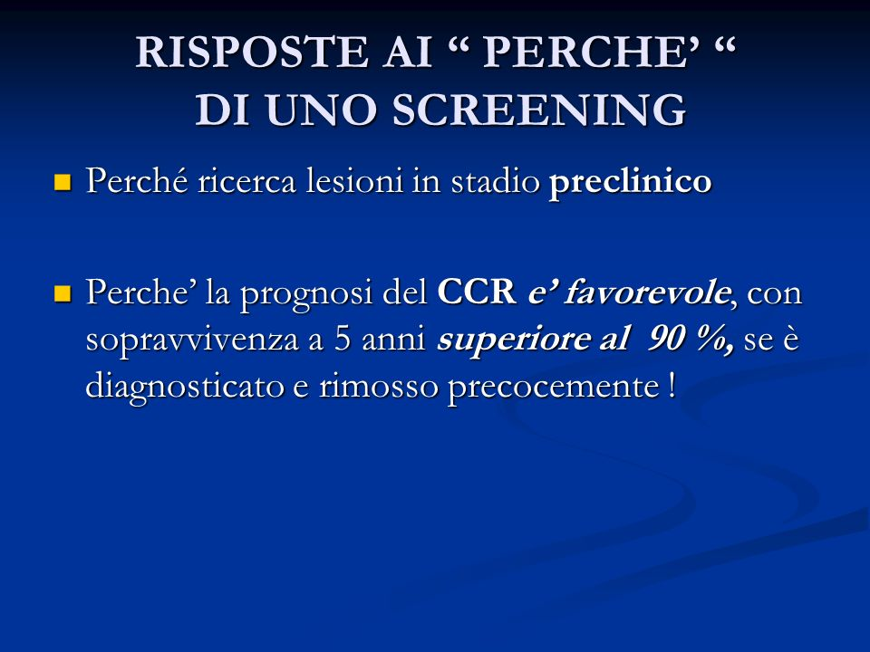 RISPOSTE AI PERCHE DI UNO SCREENING Perché ricerca lesioni in stadio preclinico Perché ricerca lesioni in stadio preclinico Perche la prognosi del CCR