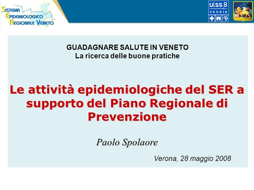 Le attività epidemiologiche del SER a supporto del Piano Regionale di Prevenzione Paolo Spolaore Verona, 28 maggio 2008 GUADAGNARE SALUTE IN VENETO La ricerca delle buone pratiche