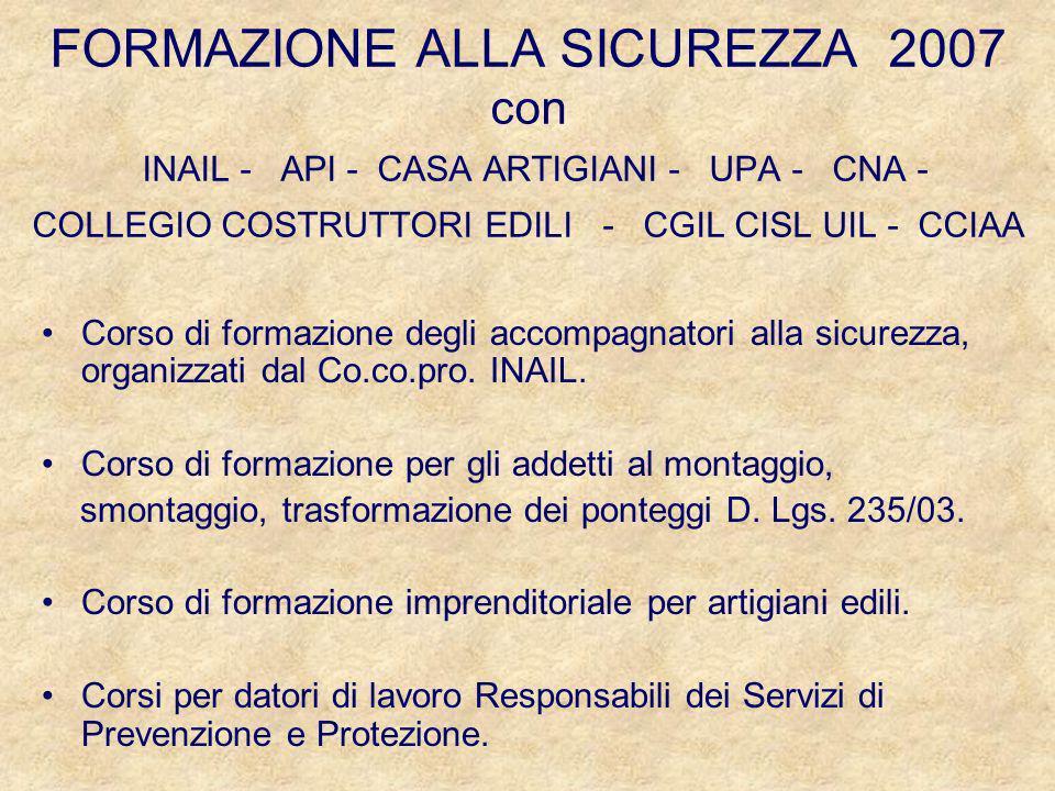 FORMAZIONE ALLA SICUREZZA 2007 con INAIL - API - CASA ARTIGIANI - UPA - CNA - COLLEGIO COSTRUTTORI EDILI - CGIL CISL UIL - CCIAA Corso di formazione degli accompagnatori alla sicurezza, organizzati dal Co.co.pro.