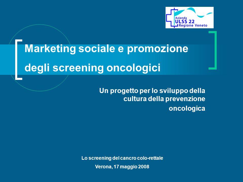 Marketing sociale e promozione degli screening oncologici Un progetto per lo sviluppo della cultura della prevenzione oncologica Lo screening del cancro colo-rettale Verona, 17 maggio 2008