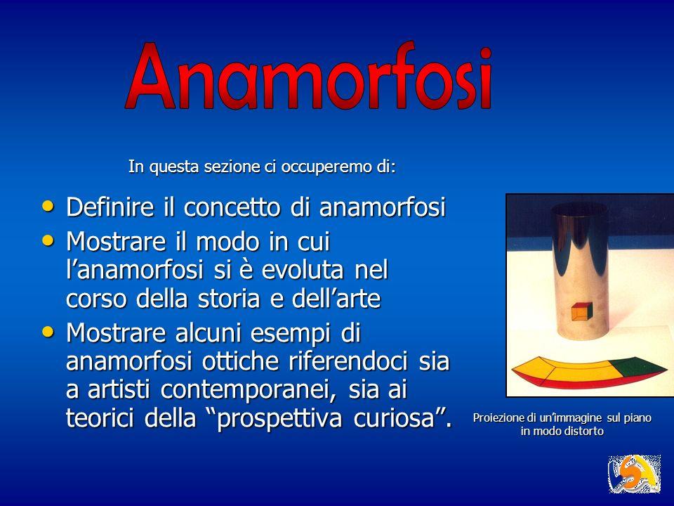 Proiezione di unimmagine sul piano in modo distorto Definire il concetto di anamorfosi Definire il concetto di anamorfosi Mostrare il modo in cui lana