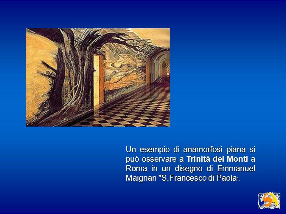 Un esempio di anamorfosi piana si può osservare a Trinità dei Monti a Roma in un disegno di Emmanuel Maignan