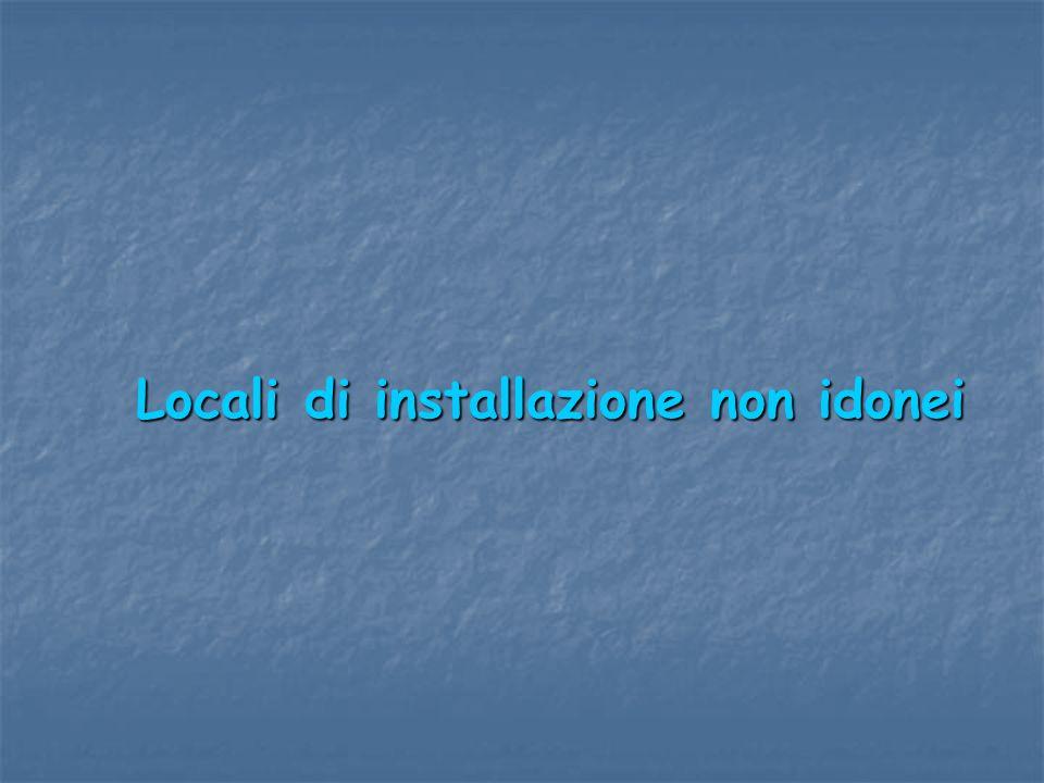 Locali di installazione non idonei Locali di installazione non idonei