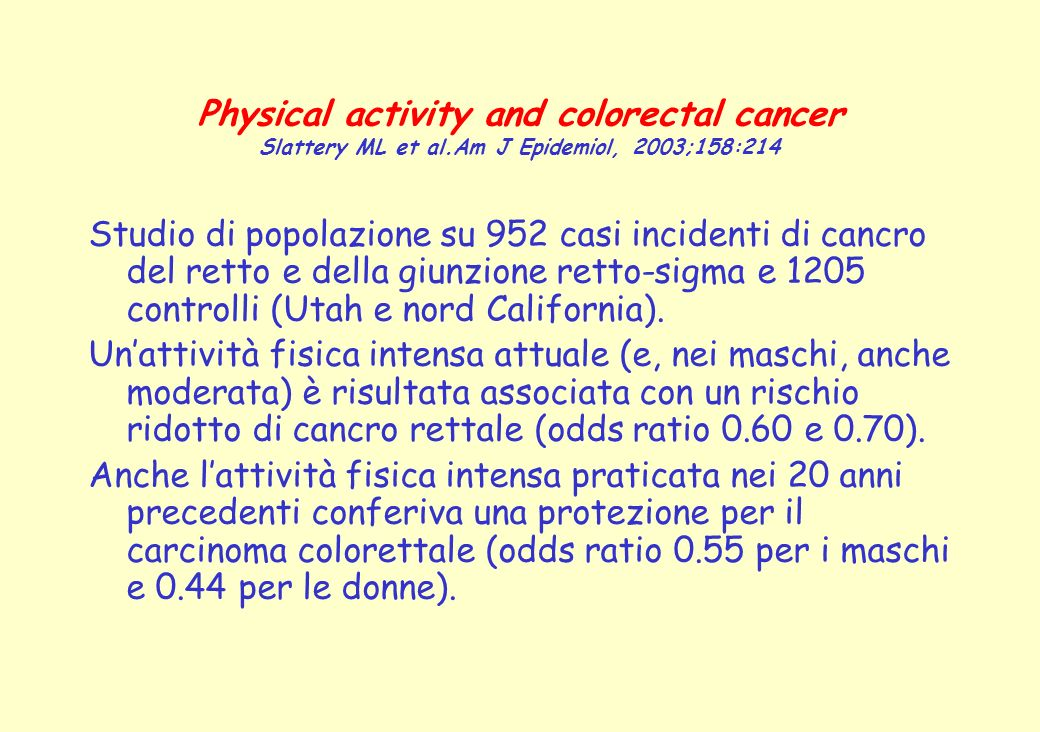 Physical activity and colorectal cancer Slattery ML et al.Am J Epidemiol, 2003;158:214 Studio di popolazione su 952 casi incidenti di cancro del retto