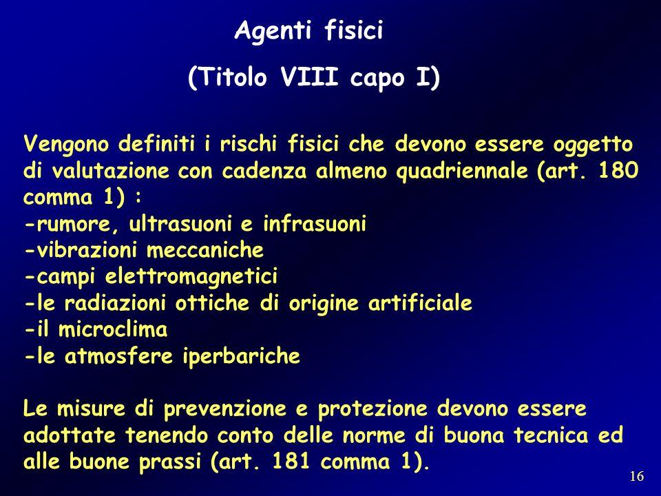 Agenti fisici (Titolo VIII capo I) Vengono definiti i rischi fisici che devono essere oggetto di valutazione con cadenza almeno quadriennale (art. 180