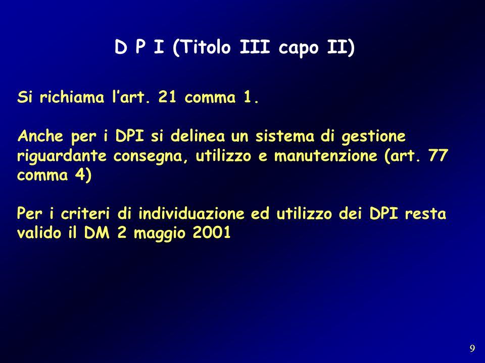 D P I (Titolo III capo II) Si richiama lart. 21 comma 1. Anche per i DPI si delinea un sistema di gestione riguardante consegna, utilizzo e manutenzio