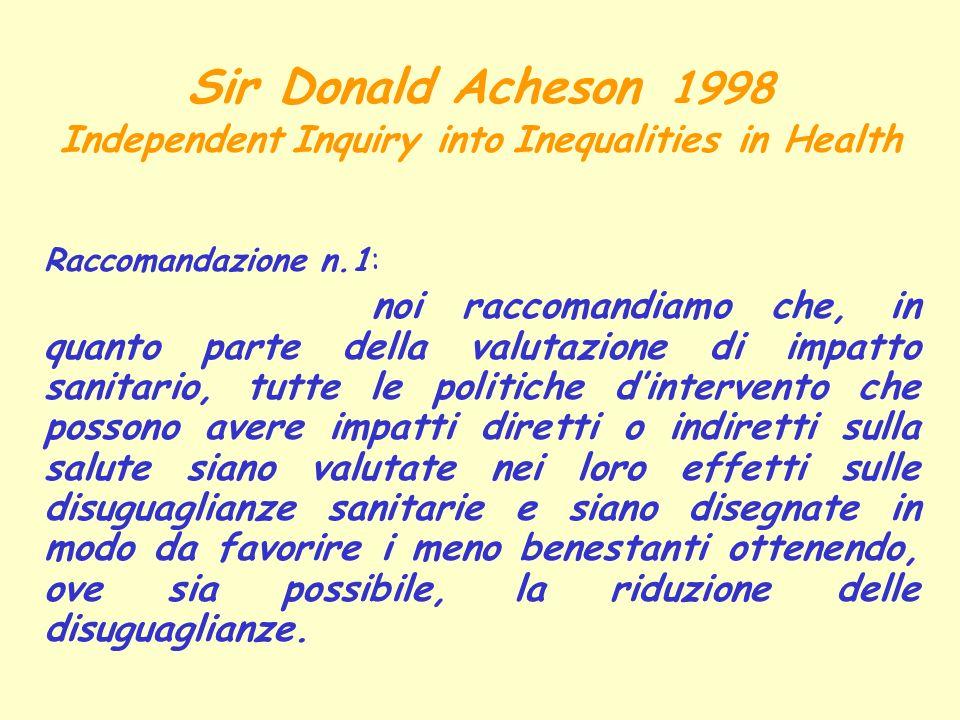 Sir Donald Acheson 1998 Independent Inquiry into Inequalities in Health Raccomandazione n.1: noi raccomandiamo che, in quanto parte della valutazione