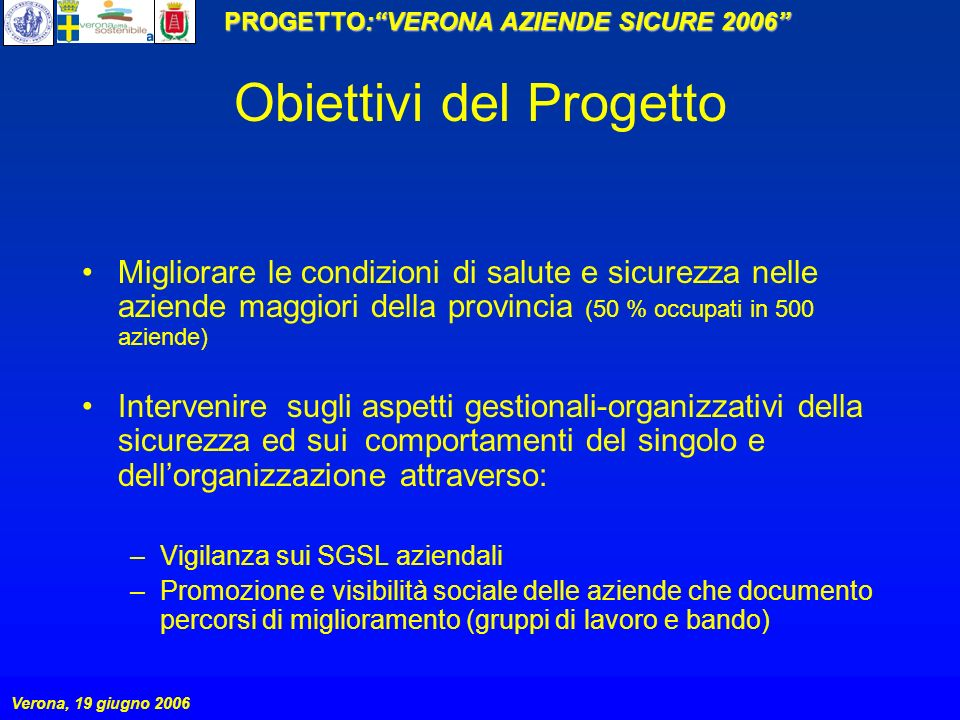 PROGETTO:VERONA AZIENDE SICURE 2006 Verona, 19 giugno 2006 Obiettivi del Progetto Migliorare le condizioni di salute e sicurezza nelle aziende maggior