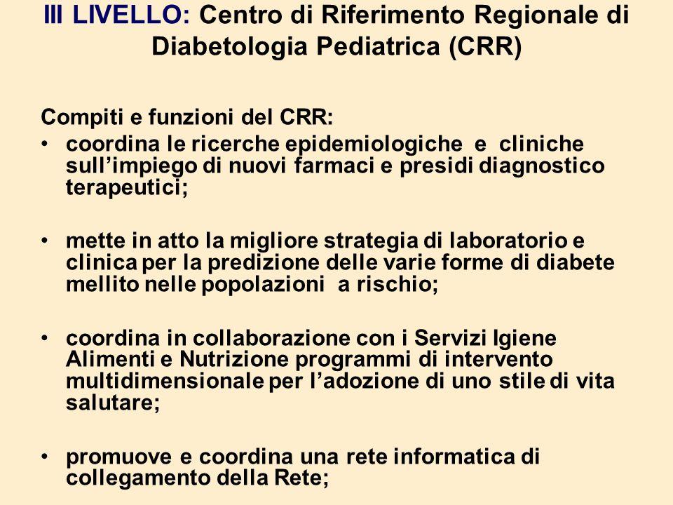 III LIVELLO: Centro di Riferimento Regionale di Diabetologia Pediatrica (CRR) Compiti e funzioni del CRR: coordina le ricerche epidemiologiche e clini