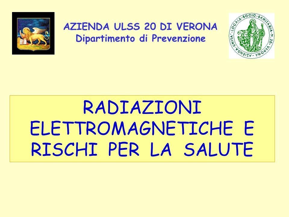AZIENDA ULSS 20 DI VERONA Dipartimento di Prevenzione RADIAZIONI ELETTROMAGNETICHE E RISCHI PER LA SALUTE