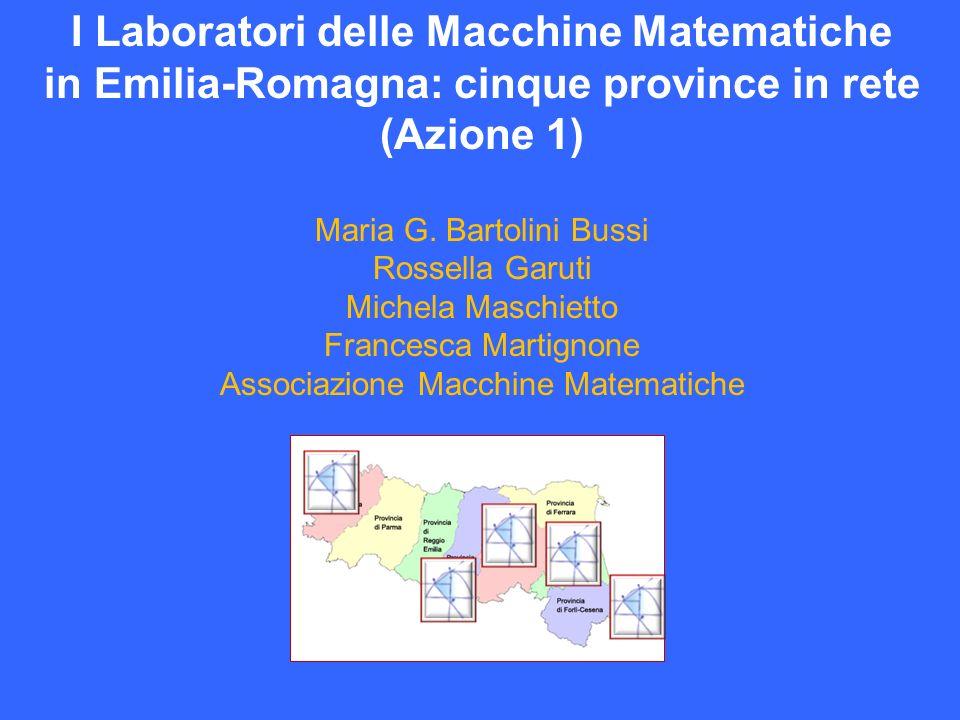 I Laboratori delle Macchine Matematiche in Emilia-Romagna: cinque province in rete (Azione 1) Maria G. Bartolini Bussi Rossella Garuti Michela Maschie