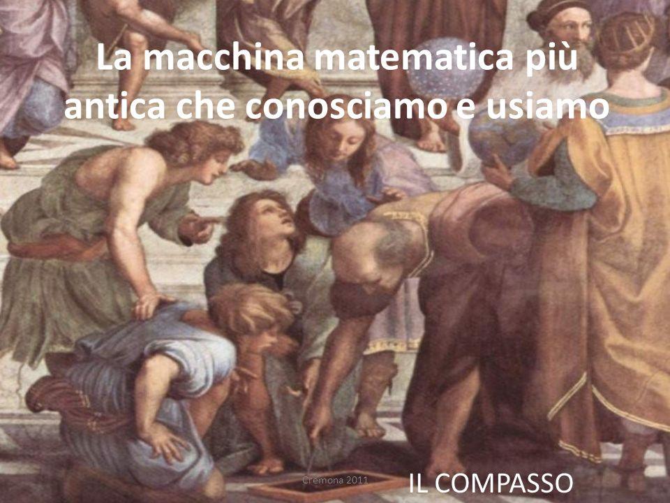 La macchina matematica più antica che conosciamo e usiamo IL COMPASSO Cremona 2011