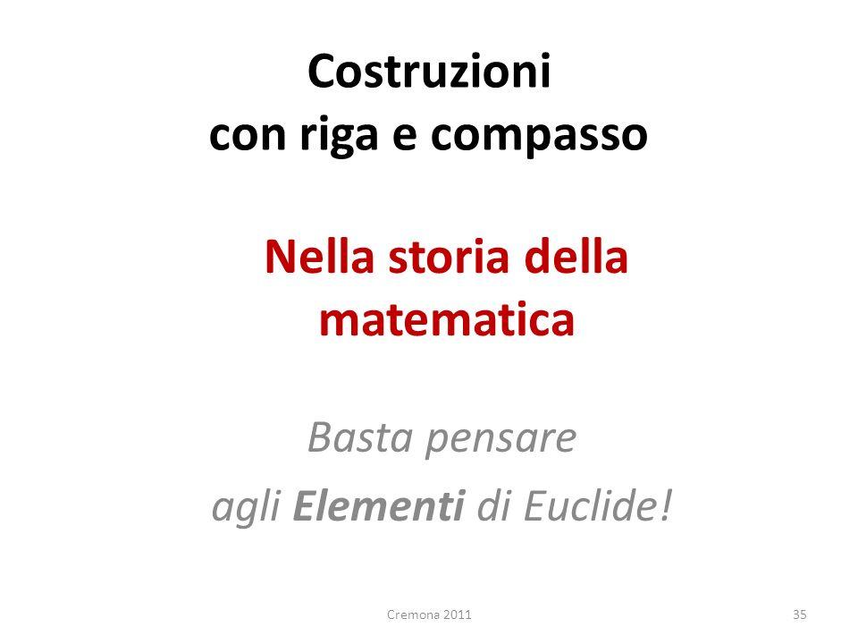 Nella storia della matematica Basta pensare agli Elementi di Euclide! 35 Costruzioni con riga e compasso Cremona 2011