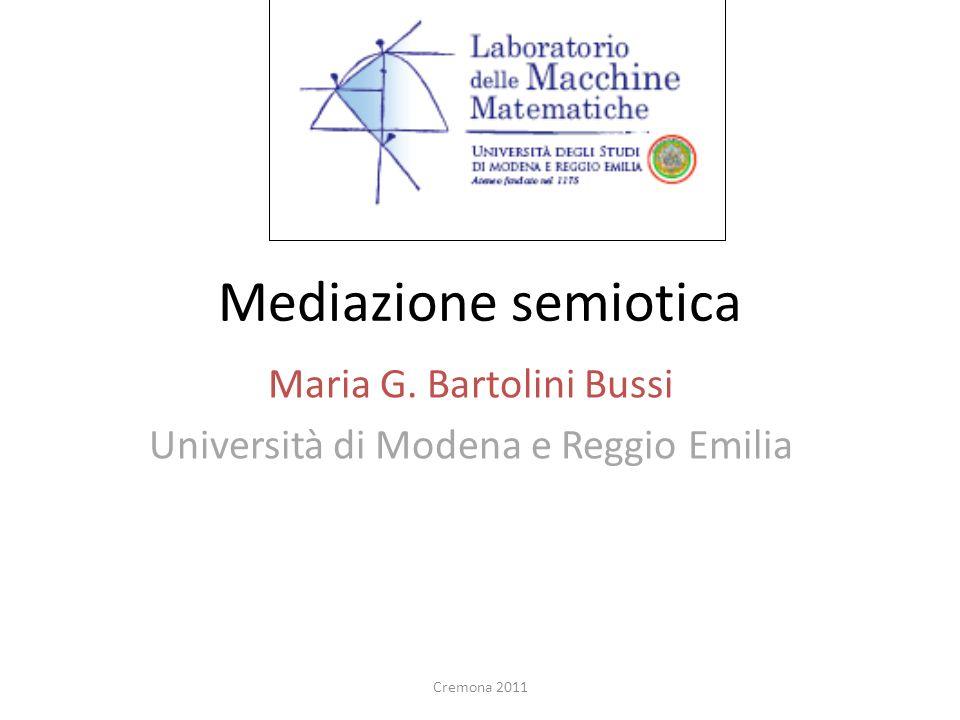 Mediazione semiotica Maria G. Bartolini Bussi Università di Modena e Reggio Emilia Cremona 2011