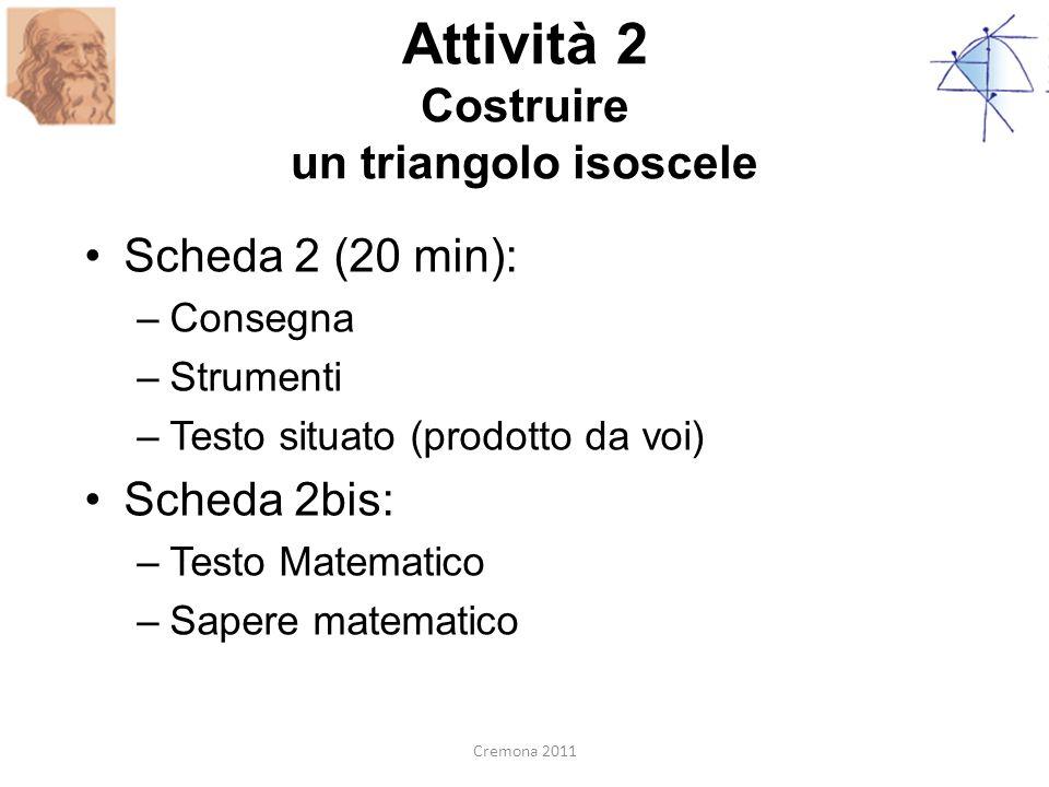 Attività 2 Costruire un triangolo isoscele Scheda 2 (20 min): –Consegna –Strumenti –Testo situato (prodotto da voi) Scheda 2bis: –Testo Matematico –Sa