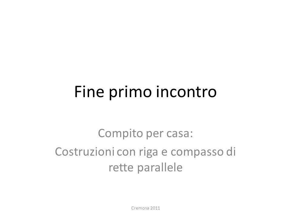 Fine primo incontro Compito per casa: Costruzioni con riga e compasso di rette parallele Cremona 2011
