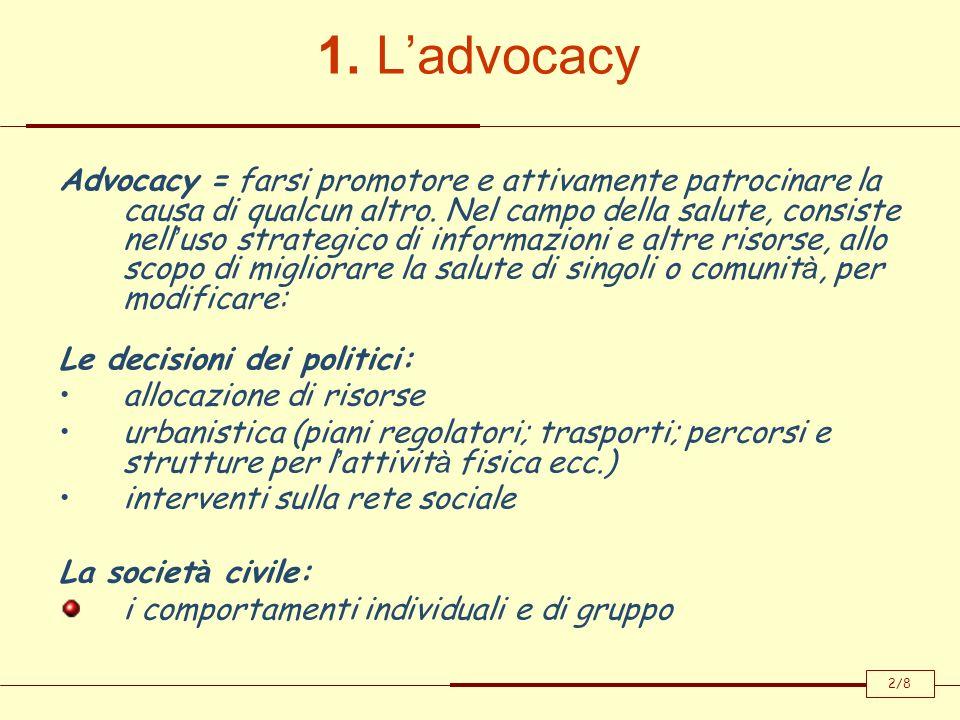 1. Ladvocacy Advocacy = farsi promotore e attivamente patrocinare la causa di qualcun altro. Nel campo della salute, consiste nell uso strategico di i