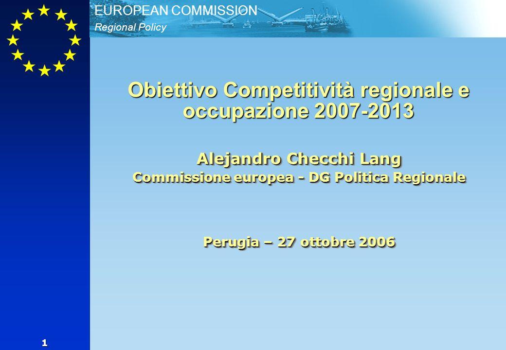 Regional Policy EUROPEAN COMMISSION 1 Alejandro Checchi Lang Commissione europea - DG Politica Regionale Perugia – 27 ottobre 2006 Obiettivo Competitività regionale e occupazione 2007-2013