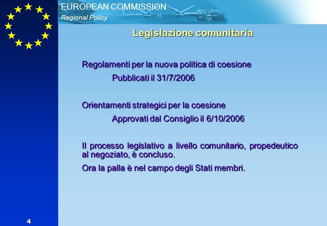 Regional Policy EUROPEAN COMMISSION 4 Legislazione comunitaria Regolamenti per la nuova politica di coesione Pubblicati il 31/7/2006 Orientamenti strategici per la coesione Approvati dal Consiglio il 6/10/2006 Il processo legislativo a livello comunitario, propedeutico al negoziato, è concluso.
