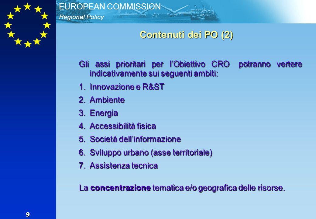 Regional Policy EUROPEAN COMMISSION 9 Contenuti dei PO (2) Gli assi prioritari per lObiettivo CRO potranno vertere indicativamente sui seguenti ambiti: 1.Innovazione e R&ST 2.Ambiente 3.Energia 4.Accessibilità fisica 5.Società dellinformazione 6.Sviluppo urbano (asse territoriale) 7.Assistenza tecnica La concentrazione tematica e/o geografica delle risorse.