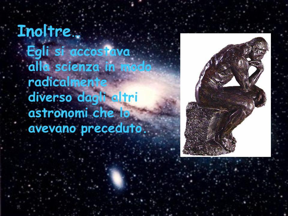 Inoltre … Egli si accostava alla scienza in modo radicalmente diverso dagli altri astronomi che lo avevano preceduto.