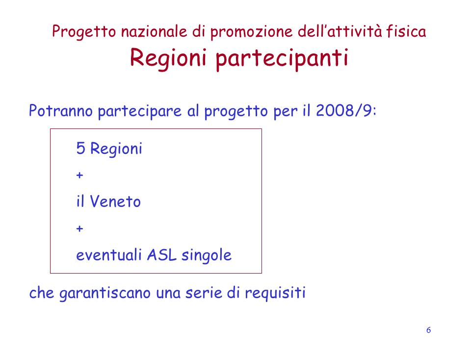 6 Progetto nazionale di promozione dellattività fisica Regioni partecipanti Potranno partecipare al progetto per il 2008/9: 5 Regioni + il Veneto + eventuali ASL singole che garantiscano una serie di requisiti