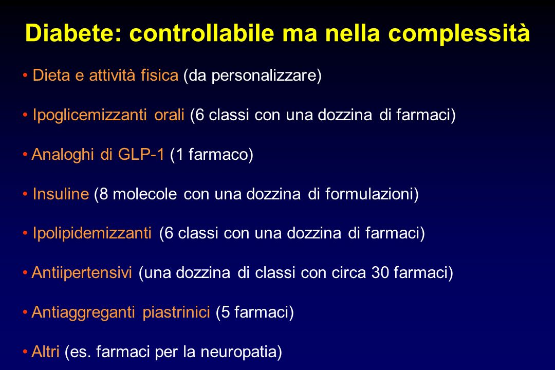 Diabete: controllabile ma nella complessità Dieta e attività fisica (da personalizzare) Ipoglicemizzanti orali (6 classi con una dozzina di farmaci) A